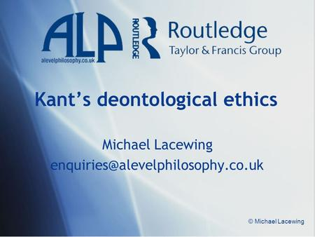 © Michael Lacewing Kant's deontological ethics Michael Lacewing