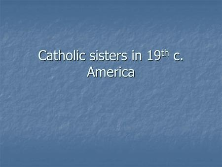 Catholic sisters in 19 th c. America. The American Catholic experience (19 th century) Minority group Minority group Experienced prejudice, hostility.
