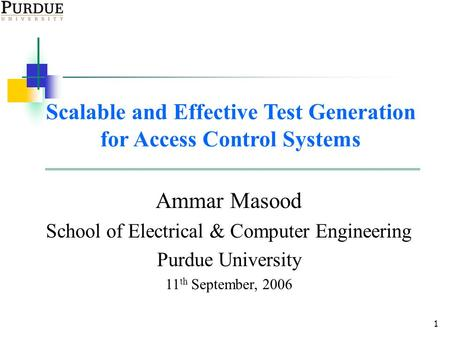 1 Scalable and Effective Test Generation for Access Control Systems Ammar Masood School of Electrical & Computer Engineering Purdue University 11 th September,