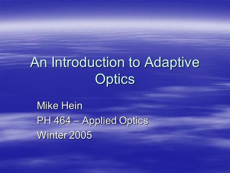 An Introduction to Adaptive Optics Mike Hein PH 464 – Applied Optics Winter 2005.