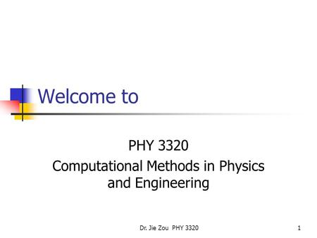 Dr. Jie Zou PHY 33201 Welcome to PHY 3320 Computational Methods in Physics and Engineering.