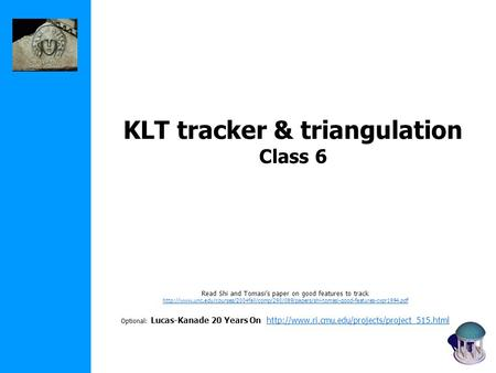 KLT tracker & triangulation Class 6 Read Shi and Tomasi's paper on good features to track