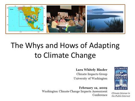 The Whys and Hows of Adapting to Climate Change Climate Science in the Public Interest Lara Whitely Binder Climate Impacts Group University of Washington.