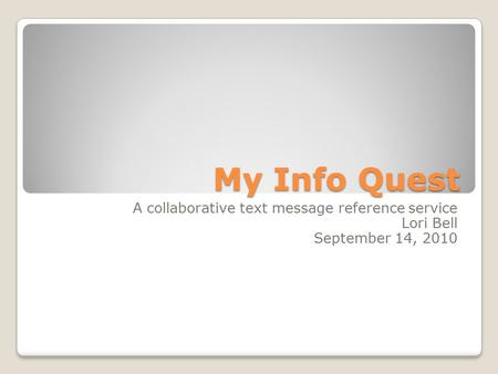 My Info Quest A collaborative text message reference service Lori Bell September 14, 2010.