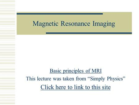 "Magnetic Resonance Imaging Basic principles of MRI This lecture was taken from ""Simply Physics"" Click here to link to this site."
