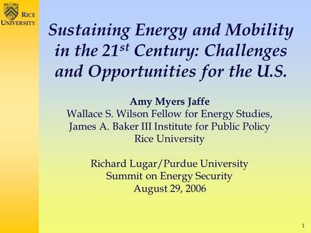 1 R ICE U NIVERSITY Sustaining Energy and Mobility in the 21 st Century: Challenges and Opportunities for the U.S. Amy Myers Jaffe Wallace S. Wilson Fellow.