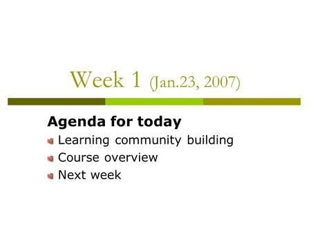Week 1 (Jan.23, 2007) Agenda for today Learning community building Course overview Next week.