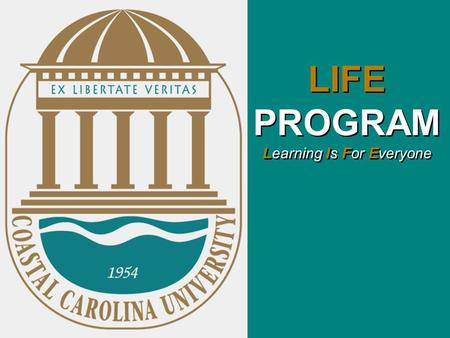 LIFE PROGRAM Learning Is For Everyone. Coastal Carolina University proposes to develop and provide a non-residential and residential based four-year post-secondary.