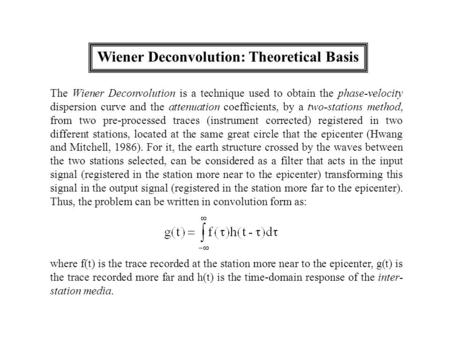 Wiener Deconvolution: Theoretical Basis The Wiener Deconvolution is a technique used to obtain the phase-velocity dispersion curve and the attenuation.