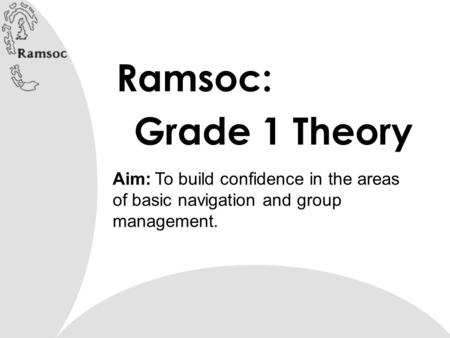 Ramsoc: Grade 1 Theory Aim: To build confidence in the areas of basic navigation and group management.