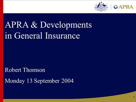 1 APRA & Developments in General Insurance Robert Thomson Monday 13 September 2004.