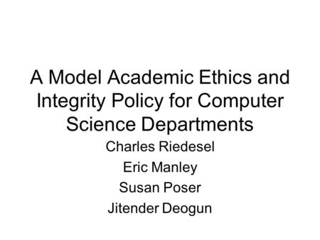 A Model Academic Ethics and Integrity Policy for Computer Science Departments Charles Riedesel Eric Manley Susan Poser Jitender Deogun.