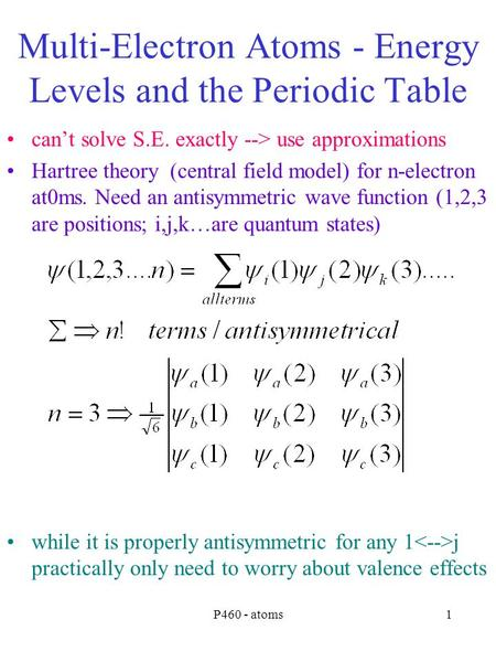 P460 - atoms1 Multi-Electron Atoms - Energy Levels and the Periodic Table can't solve S.E. exactly --> use approximations Hartree theory (central field.