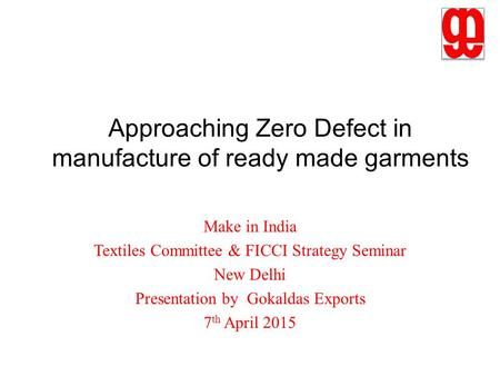 Approaching Zero Defect in manufacture of ready made garments Make in India Textiles Committee & FICCI Strategy Seminar New Delhi Presentation by Gokaldas.