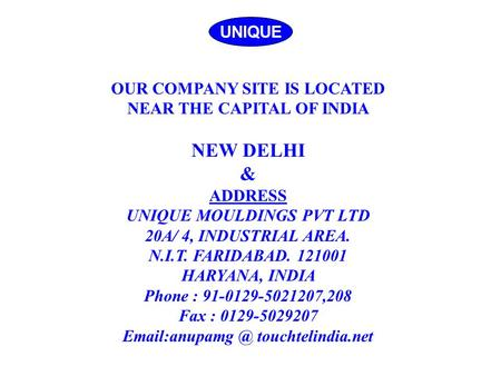 UNIQUE OUR COMPANY SITE IS LOCATED NEAR THE CAPITAL OF INDIA NEW DELHI & ADDRESS UNIQUE MOULDINGS PVT LTD 20A/ 4, INDUSTRIAL AREA. N.I.T. FARIDABAD. 121001.