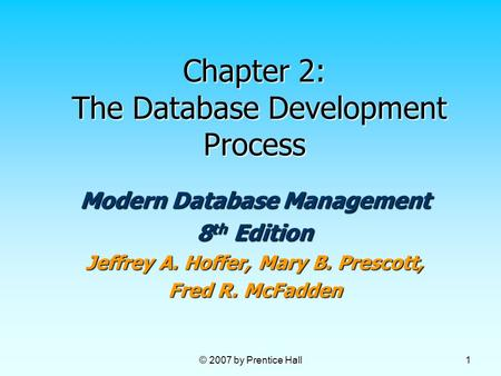 © 2007 by Prentice Hall 1 Chapter 2: The Database Development Process Modern Database Management 8 th Edition Jeffrey A. Hoffer, Mary B. Prescott, Fred.