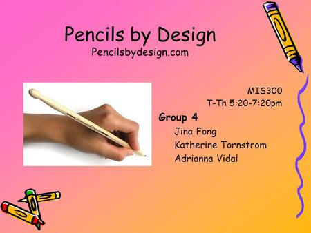 Pencils by Design Pencilsbydesign.com MIS300 T-Th 5:20-7:20pm Group 4 Jina Fong Katherine Tornstrom Adrianna Vidal.