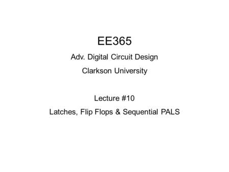 EE365 Adv. Digital Circuit Design Clarkson University Lecture #10 Latches, Flip Flops & Sequential PALS.