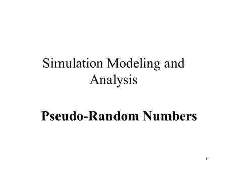 1 Simulation Modeling and Analysis Pseudo-Random Numbers.