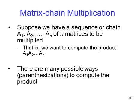 11-1 Matrix-chain Multiplication Suppose we have a sequence or chain A 1, A 2, …, A n of n matrices to be multiplied –That is, we want to compute the product.
