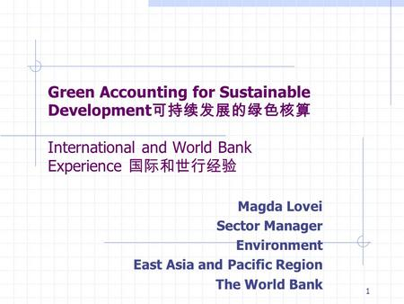 1 Green Accounting for Sustainable Development 可持续发展的绿色核算 International and World Bank Experience 国际和世行经验 Magda Lovei Sector Manager Environment East Asia.