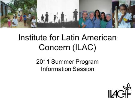 Institute for Latin American Concern (ILAC) 2011 Summer Program Information Session.