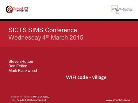 SICTS SIMS Conference Wednesday 4 th March 2015 Steven Hutton Ben Felton Mark Blackwood Telephone/Helpdesk: 0845 6436802