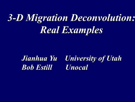 3-D Migration Deconvolution: Real Examples Jianhua Yu University of Utah Bob Estill Unocal.