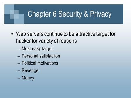 Chapter 6 Security & Privacy Web servers continue to be attractive target for hacker for variety of reasons –Most easy target –Personal satisfaction –Political.