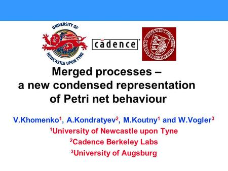 Merged processes – a new condensed representation of Petri net behaviour V.Khomenko 1, A.Kondratyev 2, M.Koutny 1 and W.Vogler 3 1 University of Newcastle.
