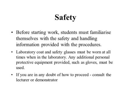 Safety Before starting work, students must familiarise themselves with the safety and handling information provided with the procedures. Laboratory coat.