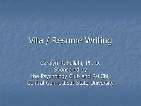 Vita / Resume Writing Carolyn R. Fallahi, Ph. D. Sponsored by the Psychology Club and Psi Chi, Central Connecticut State University.