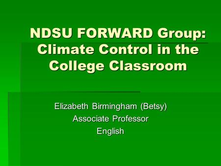 NDSU FORWARD Group: Climate Control in the College Classroom Elizabeth Birmingham (Betsy) Associate Professor English.