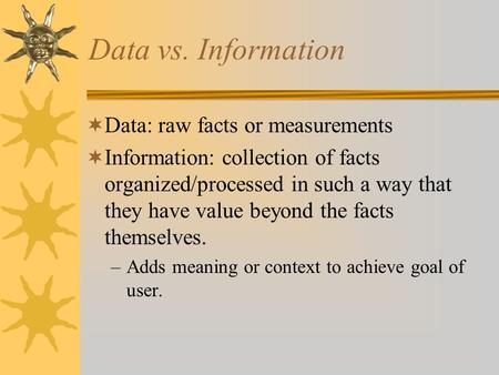 Data vs. Information  Data: raw facts or measurements  Information: collection of facts organized/processed in such a way that they have value beyond.
