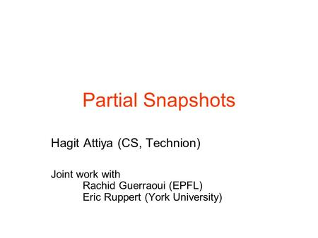 Hagit Attiya (CS, Technion) Joint work with Rachid Guerraoui (EPFL) Eric Ruppert (York University) Partial Snapshots.