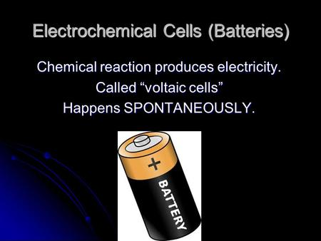 "Electrochemical Cells (Batteries) Chemical reaction produces electricity. Called ""voltaic cells"" Happens SPONTANEOUSLY."