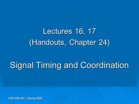 CEE 495.001 – Spring 2005 Lectures 16, 17 (Handouts, Chapter 24) Signal Timing and Coordination.
