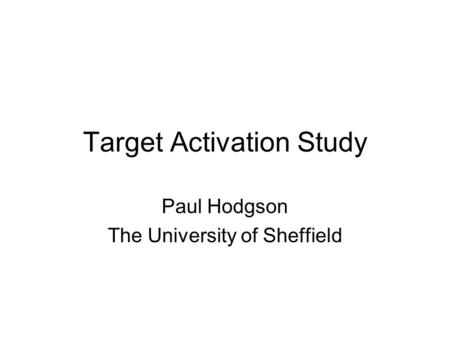Target Activation Study Paul Hodgson The University of Sheffield.