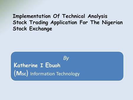 By K atherine I E buoh ( M sc ) Information Technology Implementation Of Technical Analysis Stock Trading Application For The Nigerian Stock Exchange.