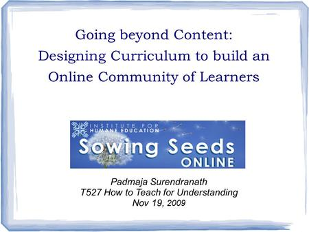 Going beyond Content: Designing Curriculum to build an Online Community of Learners Padmaja Surendranath T527 How to Teach for Understanding Nov 19, 2009.