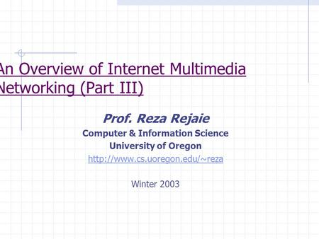 Prof. Reza Rejaie Computer & Information Science University of Oregon  Winter 2003 An Overview of Internet Multimedia Networking.