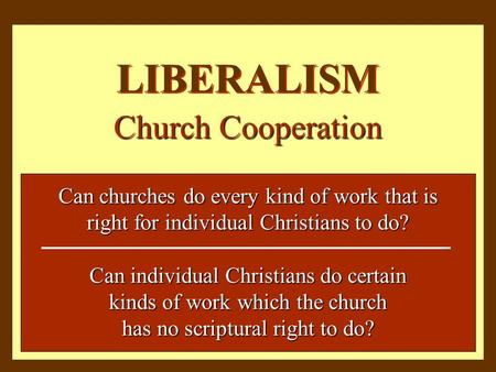 LIBERALISM Church Cooperation Can churches do every kind of work that is right for individual Christians to do? Can individual Christians do certain kinds.