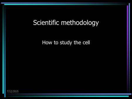 7/12/2015 Scientific methodology How to study the cell.