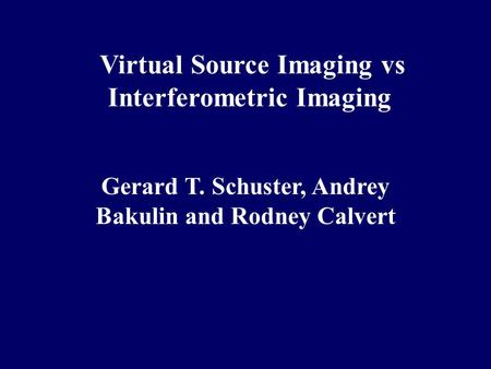 Virtual Source Imaging vs Interferometric Imaging Gerard T. Schuster, Andrey Bakulin and Rodney Calvert.