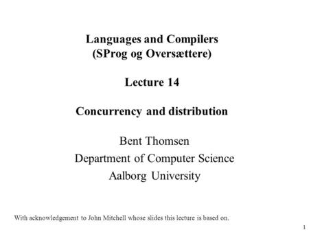 1 Languages and Compilers (SProg og Oversættere) Lecture 14 Concurrency and distribution Bent Thomsen Department of Computer Science Aalborg University.
