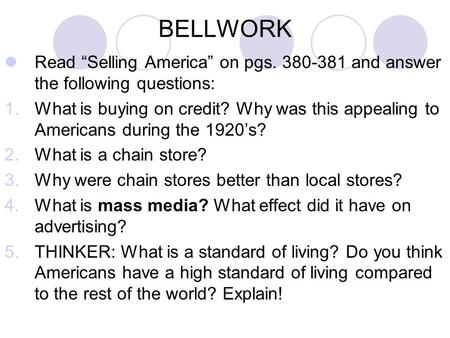 "BELLWORK Read ""Selling America"" on pgs. 380-381 and answer the following questions: 1.What is buying on credit? Why was this appealing to Americans during."