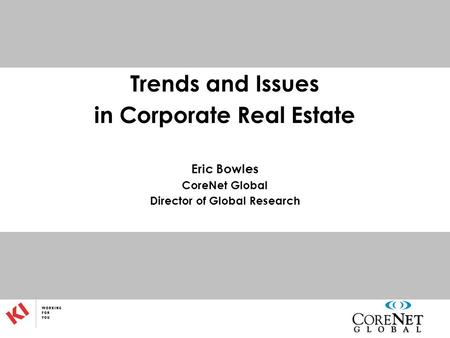 Trends and Issues in Corporate Real Estate Eric Bowles CoreNet Global Director of Global Research.