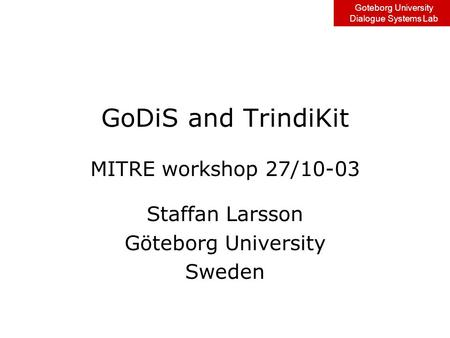 Goteborg University Dialogue Systems Lab GoDiS and TrindiKit MITRE workshop 27/10-03 Staffan Larsson Göteborg University Sweden.