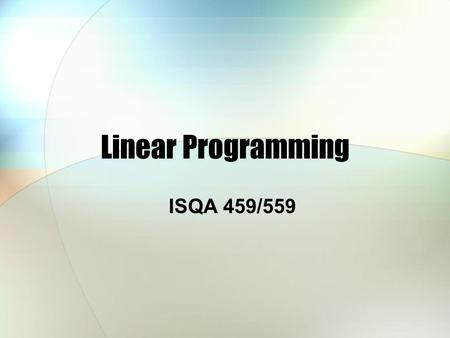 Linear Programming ISQA 459/559. Getting Started with LP Game problem Terms Algebraic & Graphical Illustration LP with Excel.