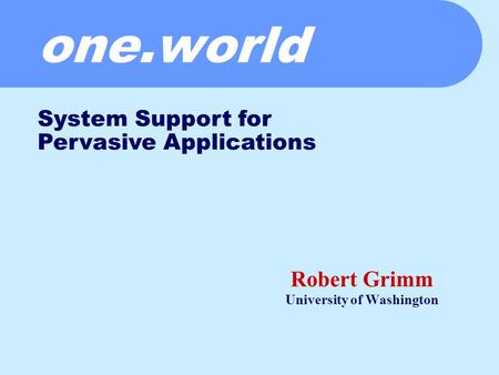 One.world Robert Grimm University of Washington System Support for Pervasive Applications.